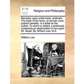 Remarks Upon a Late Book, Entituled, the Fable of the Bees, or Private Vices, Publick Benefits. in a Letter to the Author. to Which Is Added, a PostSc - William Law