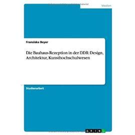 Die Bauhaus-Rezeption in der DDR: Design, Architektur, Kunsthochschulwesen - Franziska Beyer