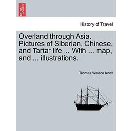 Overland Through Asia. Pictures of Siberian, Chinese, and Tartar Life ... with ... Map, and ... Illustrations. - Knox, Thomas Wallace