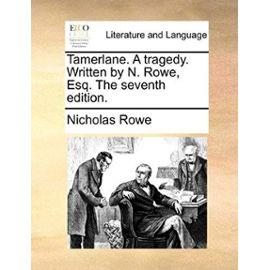 Tamerlane. a Tragedy. Written by N. Rowe, Esq. the Seventh Edition. - Nicholas Rowe