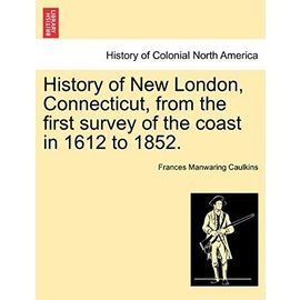 History of New London, Connecticut, from the First Survey of the Coast in 1612 to 1852. - Caulkins, Frances Manwaring