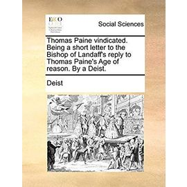 Thomas Paine Vindicated. Being a Short Letter to the Bishop of Landaff's Reply to Thomas Paine's Age of Reason. by a Deist. - Deist