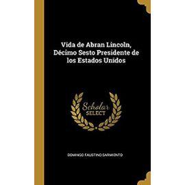Vida de Abran Lincoln, Decimo Sesto Presidente de Los Estados Unidos - Domingo Faustino Sarmiento