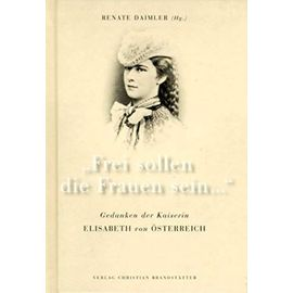 Frei sollen die Frauen sein--: Gedanken der Kaiserin Elisabeth von Osterreich - Elisabeth