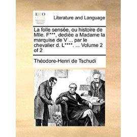 La Folle Sense, Ou Histoire de Mlle. F***, Dedie a Madame La Marquise de V ... Par Le Chevalier D. L****. ... Volume 2 of 2 - Thodore-Henri De Tschudi