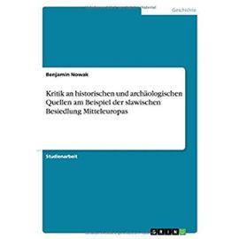 Kritik an historischen und archäologischen Quellen am Beispiel der slawischen Besiedlung Mitteleuropas - Benjamin Nowak