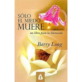 Sólo el miedo muere : un libro para la liberación - Barry Long