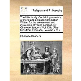 The Little Family. Containing a Variety of Moral and Philosophical Matter. Written for the Amusement and Instruction of Young Persons. by Charlotte Sa - Charlotte Sanders