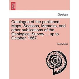 Catalogue of the Published Maps, Sections, Memoirs, and Other Publications of the Geological Survey ... Up to October, 1867. - Anonymous