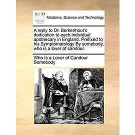 A Reply to Dr. Berkenhout's Dedication to Each Individual Apothecary in England. Prefixed to His Symptomatology by Somebody, Who Is a Lover of Candour - Somebody, Who Is A Lover Of Candour