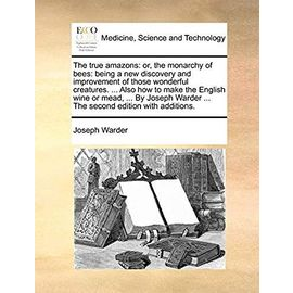 The True Amazons: Or, the Monarchy of Bees: Being a New Discovery and Improvement of Those Wonderful Creatures. ... Also How to Make the English Wine ... Warder ... the Second Edition with Additions. - Warder, Joseph