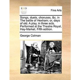 Songs, Duets, Choruses, &C. in the Battle of Hexham; Or, Days of Old. a Play, in Three Acts. Performed at the Theatre Royal, Hay-Market. Fifth Edition - George Colman