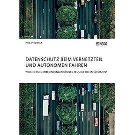 Datenschutz beim vernetzten und autonomen Fahren. Welche Rahmenbedingungen können sensible Daten schützen? - Philip Kotter