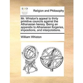 Mr. Whiston's Appeal to Thirty Primitive Councils Against the Athanasian Heresy. Being an Appendix to Athanasian Forgeries, Impositions, and Interpola - William Whiston