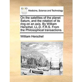 On the Satellites of the Planet Saturn, and the Rotation of Its Ring on an Axis. by William Herschel, LL.D. F.R.S. from the Philosophical Transactions - Herschel, William