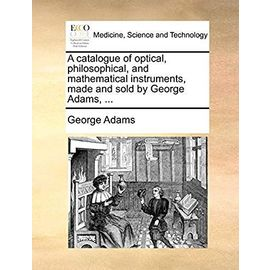 A Catalogue of Optical, Philosophical, and Mathematical Instruments, Made and Sold by George Adams, - Adams, George