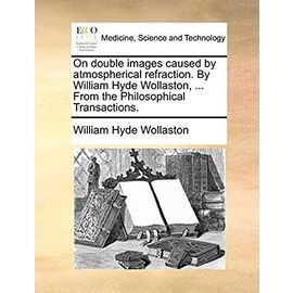 On Double Images Caused by Atmospherical Refraction. by William Hyde Wollaston, ... from the Philosophical Transactions - Wollaston, William Hyde