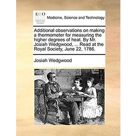 Additional Observations on Making a Thermometer for Measuring the Higher Degrees of Heat. by Mr. Josiah Wedgwood, ... Read at the Royal Society, June 22, 1786 - Wedgwood, Josiah
