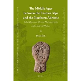 The Middle Ages Between the Eastern Alps and the Northern Adriatic: Select Papers on Slovene Historiography and Medieval History (East Central and Eastern Europe in the Middle Ages, 450-1450) - Stih, Peter