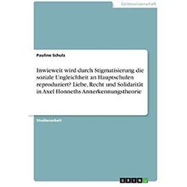 Inwieweit wird durch Stigmatisierung die soziale Ungleichheit an Hauptschulen reproduziert? Liebe, Recht und Solidarität in Axel Honneths Annerkennungstheorie - Pauline Schulz