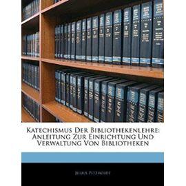 Katechismus Der Bibliothekenlehre: Anleitung Zur Einrichtung Und Verwaltung Von Bibliotheken - Julius Petzholdt