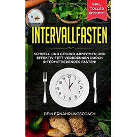 Intervallfasten: Schnell und gesund abnehmen und effektiv Fett verbrennen durch intermittierendes Fasten!: Methoden 16:8, 5:2 - Ernährungscoach, Dein