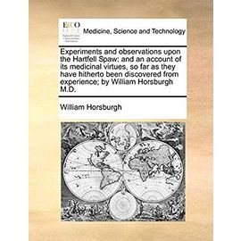 Experiments and Observations Upon the Hartfell Spaw: And an Account of Its Medicinal Virtues, So Far as They Have Hitherto Been Discovered from Experience; By William Horsburgh M.D - Horsburgh, William