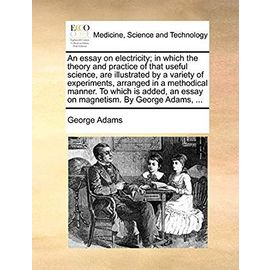An Essay on Electricity; In Which the Theory and Practice of That Useful Science, Are Illustrated by a Variety of Experiments, Arranged in a ... an Essay on Magnetism. by George Adams, - Adams, George