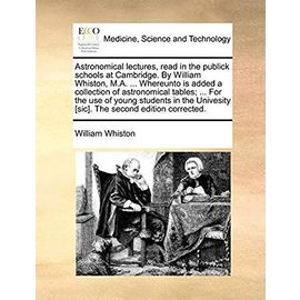 Astronomical Lectures, Read in the Publick Schools at Cambridge. by William Whiston, M.A. Whereunto Is Added a Collection of Astronomical Tables. Univesity [sic]. the Second Edition Corrected - Whiston, William