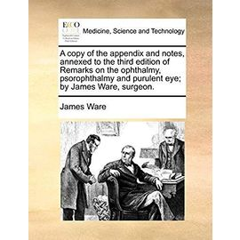 A Copy of the Appendix and Notes, Annexed to the Third Edition of Remarks on the Ophthalmy, Psorophthalmy and Purulent Eye; By James Ware, Surgeon - Ware, James