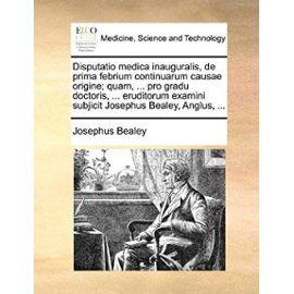 Disputatio Medica Inauguralis, de Prima Febrium Continuarum Causae Origine; Quam, ... Pro Gradu Doctoris, ... Eruditorum Examini Subjicit Josephus Bealey, Anglus, ... - Bealey, Josephus