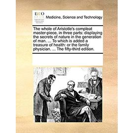 The Whole of Aristotle's Compleat Master-Piece, in Three Parts: Displaying the Secrets of Nature in the Generation of Man. to Which Is Added a Family Physician. the Fifty-Third Edition - Multiple Contributors