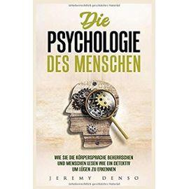Die Psychologie des Menschen: Wie man die Körpersprache beherrschen und Menschen lesen lernt, um wie ein Detektiv Lügen zu erkennen - Denso, Jeremy