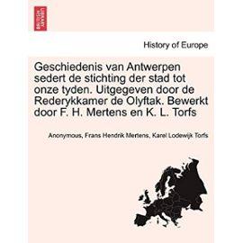 Geschiedenis van Antwerpen sedert de stichting der stad tot onze tyden. Uitgegeven door de Rederykkamer de Olyftak. Bewerkt door F. H. Mertens en K. L. Torfs. DERDE DEEL (Dutch Edition) - Karel Lodewijk Torfs