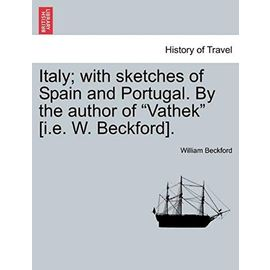 """Italy; with sketches of Spain and Portugal. By the author of """"Vathek"""" [i.e. W. Beckford]. Vol. I - William Beckford"""
