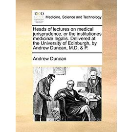 Heads of Lectures on Medical Jurisprudence, or the Institutiones Medicin Legalis. Delivered at the University of Edinburgh, by Andrew Duncan, M.D. & P - Andrew Duncan