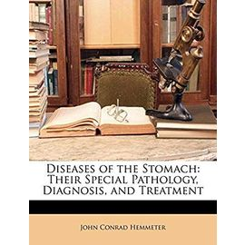 Diseases of the Stomach: Their Special Pathology, Diagnosis, and Treatment - Hemmeter, John Conrad