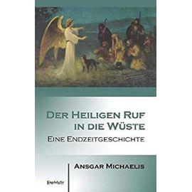 Der Heiligen Ruf in die Wüste: Eine Endzeitgeschichte - Michaelis, Ansgar