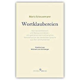 Wortklaubereien. Von »Serviertöchtern« und »Restaurant-Bären« - ein gastronomisch-kulinarisches Sammelsurium der deutschen Sprache aus drei ... Bücher. Hg.v. Tobias Wimbauer, Band 1) - Mario Scheuermann