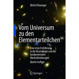 Vom Universum zu den Elementarteilchen: Eine erste Einführung in die Kosmologie und die fundamentalen Wechselwirkungen - Ulrich Ellwanger