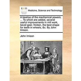 A Treatise of the Mechanical Powers. to Which Are Added, Several Useful Improvements in Mill Work, Bevel Geer, Friction, the Best Shape for Teeth in Wheels, c. by John Imison - Imison, John