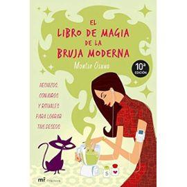 El libro de magia de la bruja moderna : hechizos, conjuros y rituales para lograr tus deseos - Montserrat Osuna García