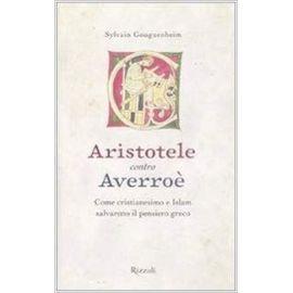 Aristotele contro Averroè. Come cristianesimo e Islam salvarono il pensiero greco - Sylvain Gouguenheim