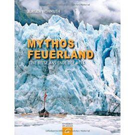 Mythos Feuerland: Eine Reise ans Ende der Welt - Hohmuth, Jürgen