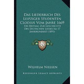 Das Liederbuch Des Leipziger Studenten Clodius Vom Jahre 1669: Ein Beitrag Zur Geschichte Des Deutschen Liedes Im 17 Jahrhundert (1891) - Wilhelm Niessen