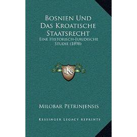Bosnien Und Das Kroatische Staatsrecht: Eine Historisch-Juridische Studie (1898) - Milobar Petrinjensis