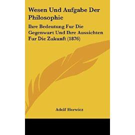 Wesen Und Aufgabe Der Philosophie: Ihre Bedeutung Fur Die Gegenwart Und Ihre Aussichten Fur Die Zukunft (1876) - Adolf Horwicz