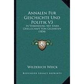 Annalen Fur Geschichte Und Politik V3: In Verbindung Mit Einer Gesellschaft Von Gelehrten (1834) - Wilderich Weick