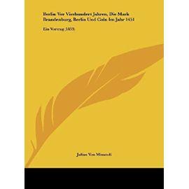 Berlin VOR Vierhundert Jahren, Die Mark Brandenburg, Berlin Und Coln Im Jahr 1451: Ein Vortrag (1853) - Julius Von Minutoli