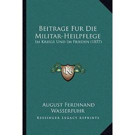 Beitrage Fur Die Militar-Heilpflege: Im Kriege Und Im Frieden (1857) - August Ferdinand Wasserfuhr